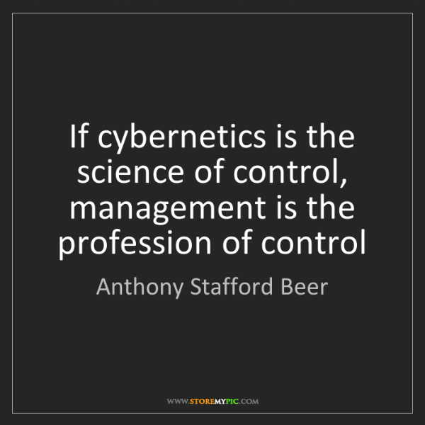 Anthony Stafford Beer: If cybernetics is the science of control, management...