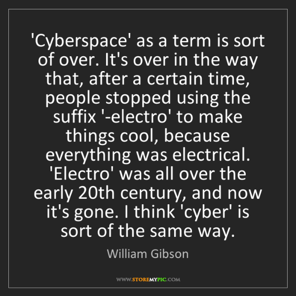 William Gibson: 'Cyberspace' as a term is sort of over. It's over in...