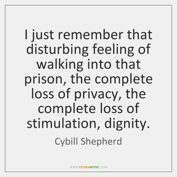 I just remember that disturbing feeling of walking into that prison, the ...