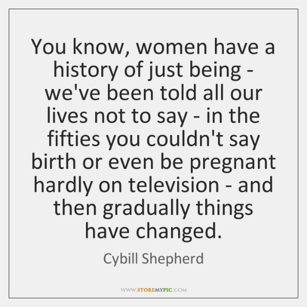 You know, women have a history of just being - we've been ...