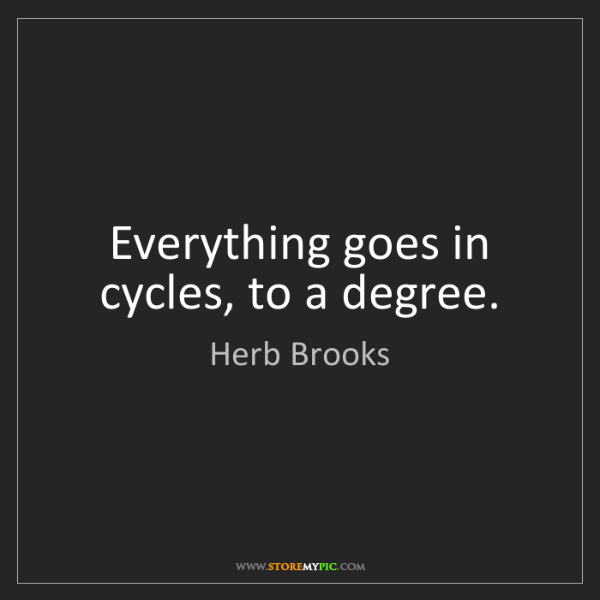 Herb Brooks: Everything goes in cycles, to a degree.