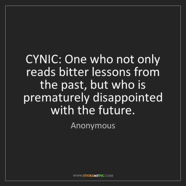 Anonymous: CYNIC: One who not only reads bitter lessons from the...