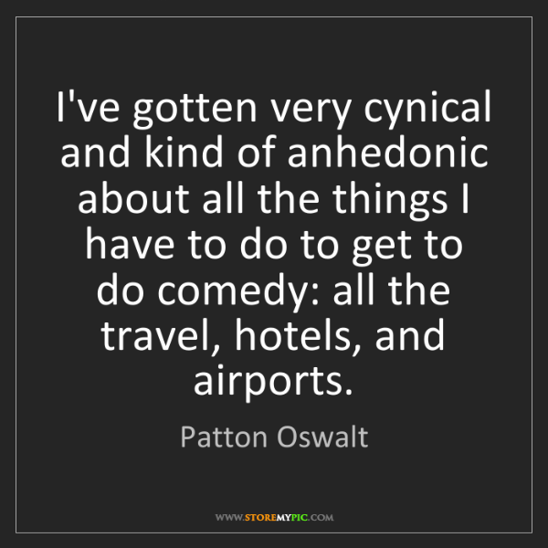 Patton Oswalt: I've gotten very cynical and kind of anhedonic about...