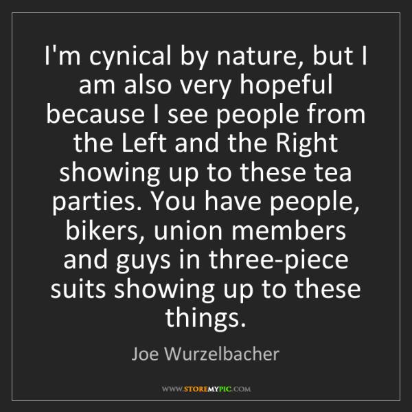 Joe Wurzelbacher: I'm cynical by nature, but I am also very hopeful because...