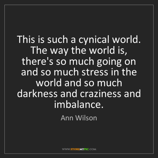Ann Wilson: This is such a cynical world. The way the world is, there's...