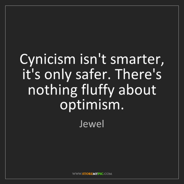 Jewel: Cynicism isn't smarter, it's only safer. There's nothing...