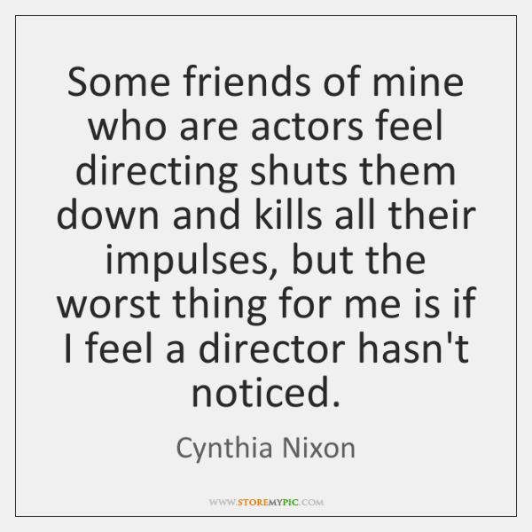 Some friends of mine who are actors feel directing shuts them down ...