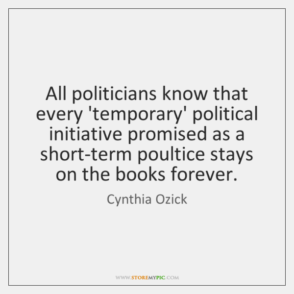 All politicians know that every 'temporary' political initiative promised as a short-term ...