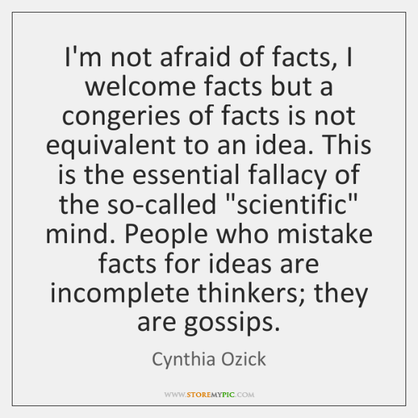 I'm not afraid of facts, I welcome facts but a congeries of ...