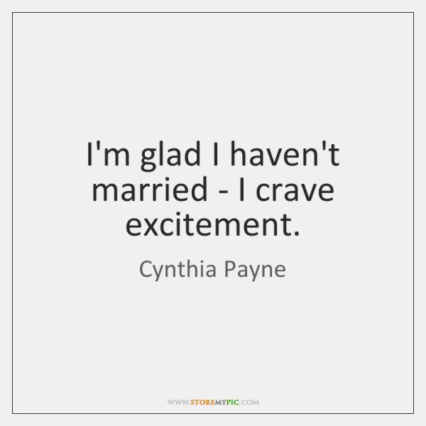 I'm glad I haven't married - I crave excitement.