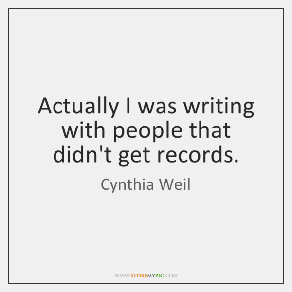 Actually I was writing with people that didn't get records.