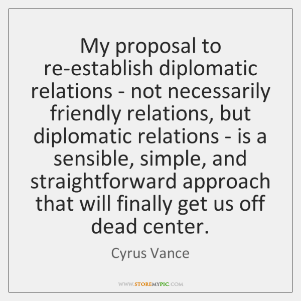 My proposal to re-establish diplomatic relations - not necessarily friendly relations, but ...