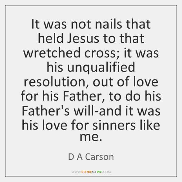 It was not nails that held Jesus to that wretched cross; it ...