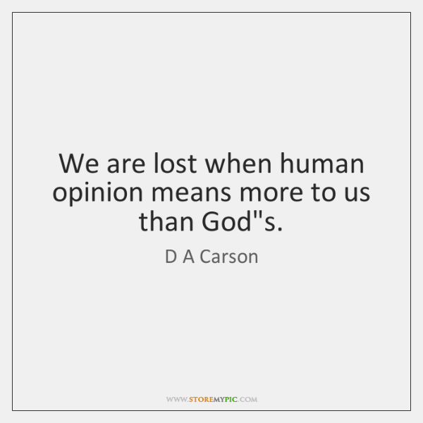 "We are lost when human opinion means more to us than God""..."