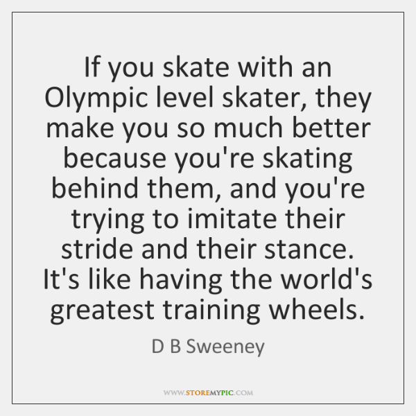 If you skate with an Olympic level skater, they make you so ...