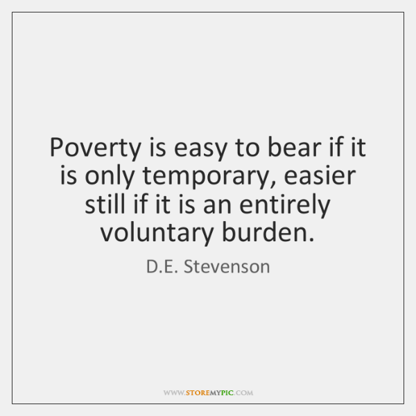 Poverty is easy to bear if it is only temporary, easier still ...