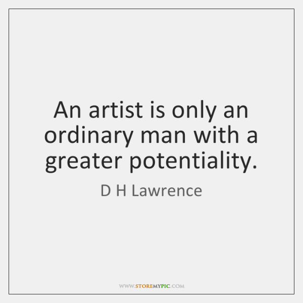 An artist is only an ordinary man with a greater potentiality.