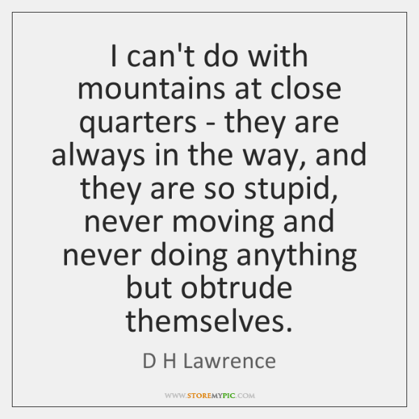 I can't do with mountains at close quarters - they are always ...