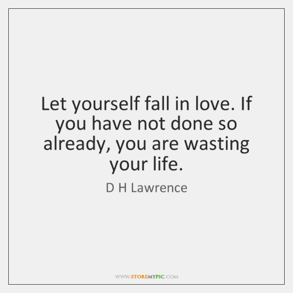 Let yourself fall in love. If you have not done so already, ...