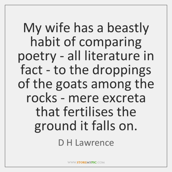 My wife has a beastly habit of comparing poetry - all literature ...