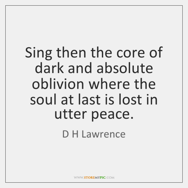 Sing then the core of dark and absolute oblivion where the soul ...