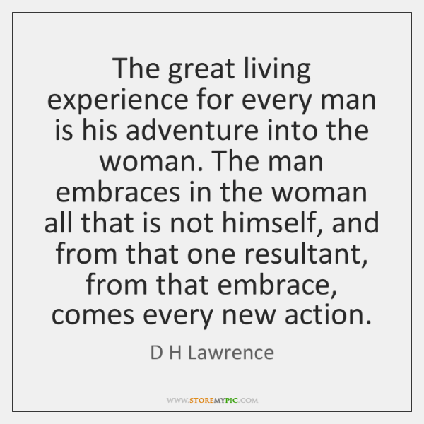 The great living experience for every man is his adventure into the ...
