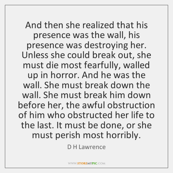 And then she realized that his presence was the wall, his presence ...