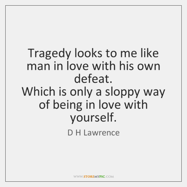 Tragedy looks to me like man in love with his own defeat.  ...