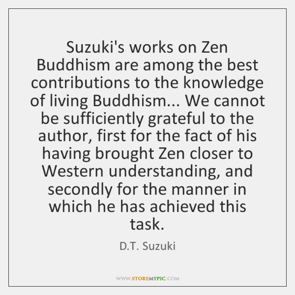 Suzuki's works on Zen Buddhism are among the best contributions to the ...