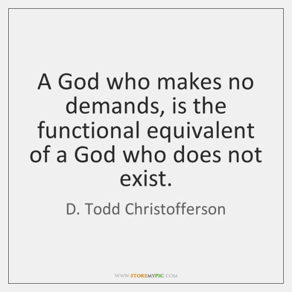 A God who makes no demands, is the functional equivalent of a ...