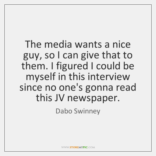 The media wants a nice guy, so I can give that to ...
