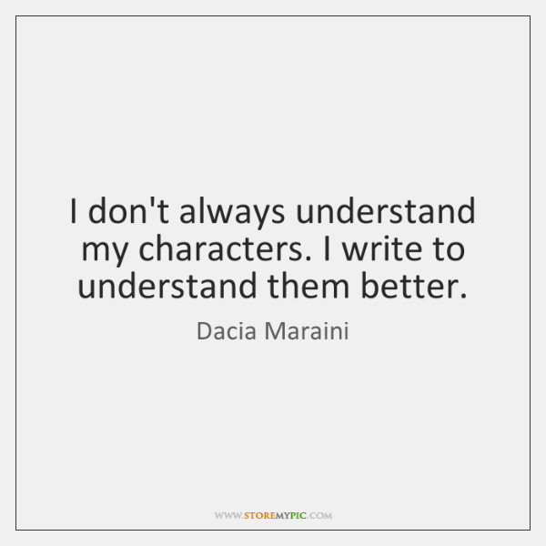 I don't always understand my characters. I write to understand them better.