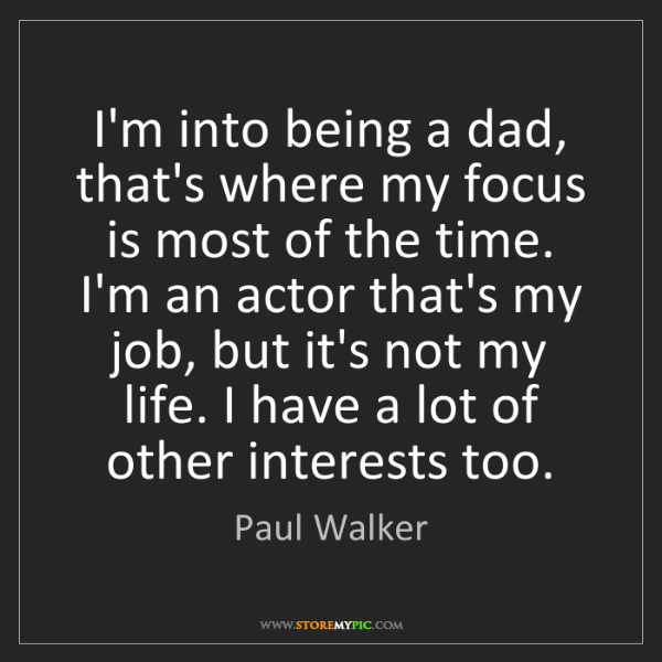 Paul Walker: I'm into being a dad, that's where my focus is most of...