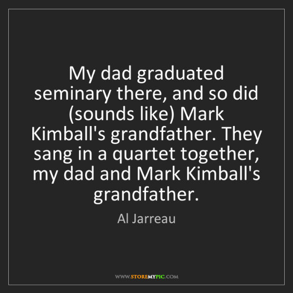 Al Jarreau: My dad graduated seminary there, and so did (sounds like)...