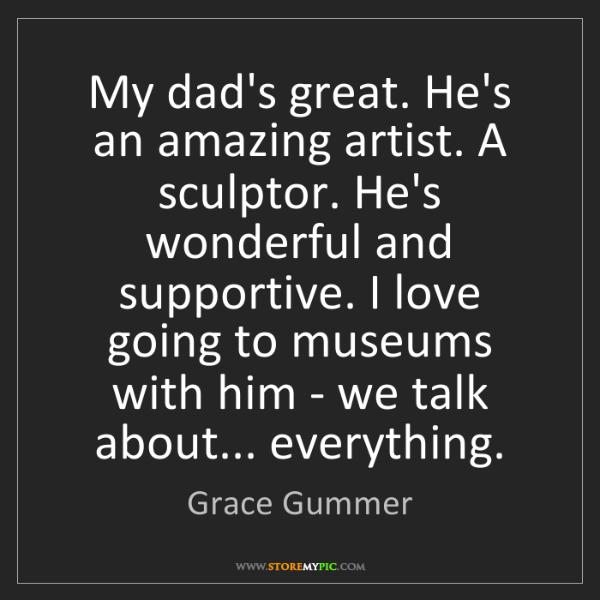 Grace Gummer: My dad's great. He's an amazing artist. A sculptor. He's...