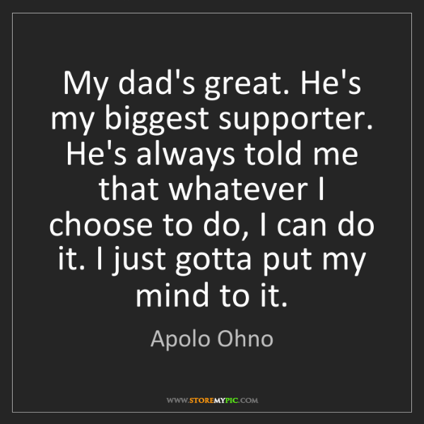 Apolo Ohno: My dad's great. He's my biggest supporter. He's always...
