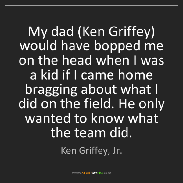 Ken Griffey, Jr.: My dad (Ken Griffey) would have bopped me on the head...