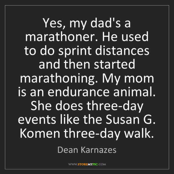 Dean Karnazes: Yes, my dad's a marathoner. He used to do sprint distances...