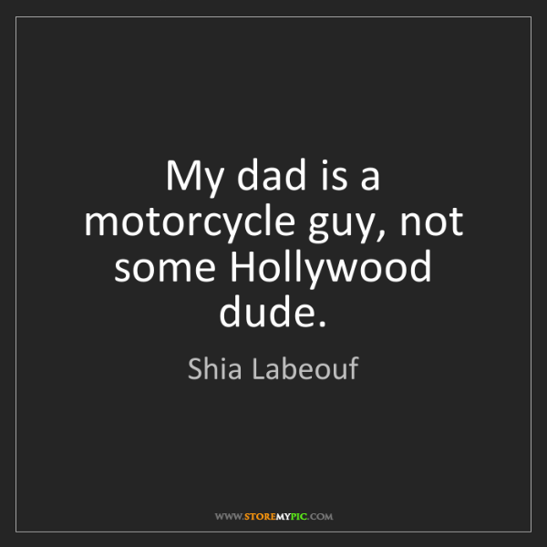 Shia Labeouf: My dad is a motorcycle guy, not some Hollywood dude.