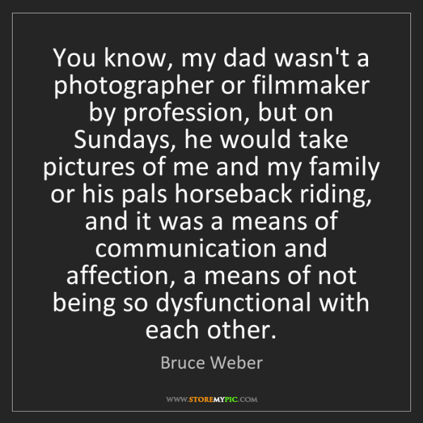 Bruce Weber: You know, my dad wasn't a photographer or filmmaker by...
