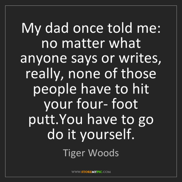 Tiger Woods: My dad once told me: no matter what anyone says or writes,...
