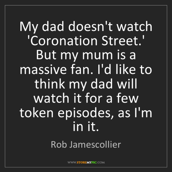 Rob Jamescollier: My dad doesn't watch 'Coronation Street.' But my mum...