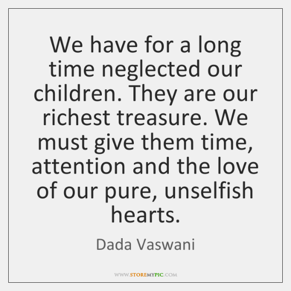 We have for a long time neglected our children. They are our ...