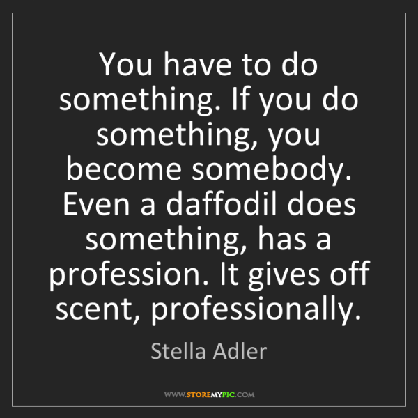 Stella Adler: You have to do something. If you do something, you become...