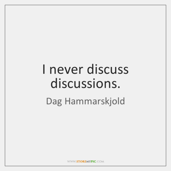 I never discuss discussions.