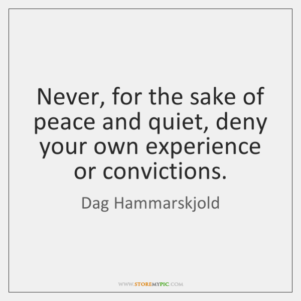 Never, for the sake of peace and quiet, deny your own experience ...