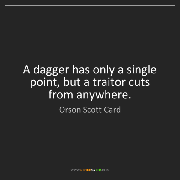 Orson Scott Card: A dagger has only a single point, but a traitor cuts...