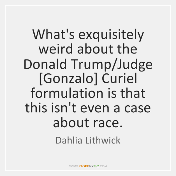 What's exquisitely weird about the Donald Trump/Judge [Gonzalo] Curiel formulation is ...