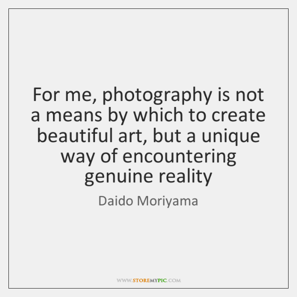 For me, photography is not a means by which to create beautiful ...