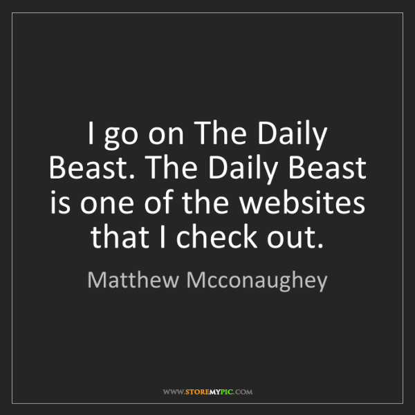 Matthew Mcconaughey: I go on The Daily Beast. The Daily Beast is one of the...